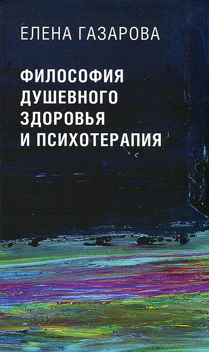 Елена Газарова Философия душевного здоровья и психотерапия елена имена женщин россии