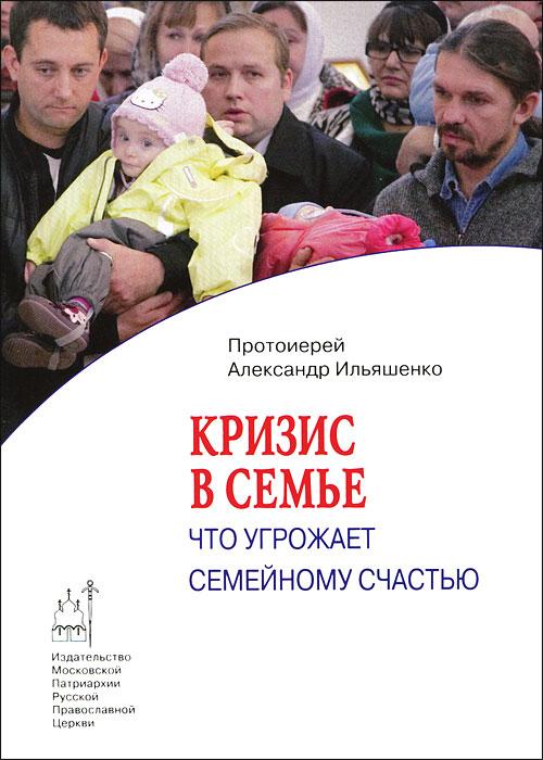 Протоиерей Александр Ильяшенко Кризис в семье. Что угрожает семейному счастью что можно за однушку в москве