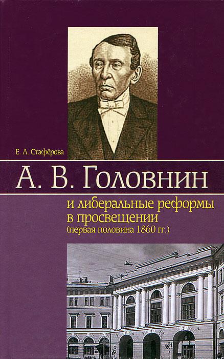 Е. Л. Стаферова А. В. Головнин и либеральные реформы в просвещении (первая половина 1860 гг.)