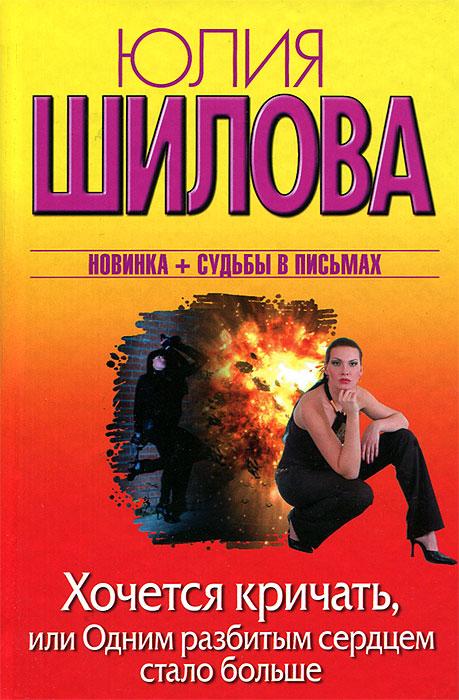 Юлия Шилова Хочется кричать, или Одним разбитым сердцем стало больше робинсон питер все оттенки тьмы роман