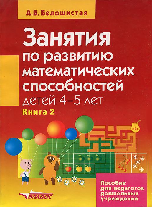 А. В. Белошистая Занятия по развитию математических способностей детей 4-5 лет. В 2 книгах. Книга 2 занятия по развитию математ способностей детей 3 4 лет пособие для педаг дошк учр в 2 кн кн 2
