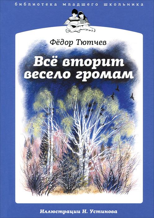Федор Тютчев Все вторит весело громам федор тютчев федор тютчев избранные стихотворения isbn 978 5 7793 4359 6