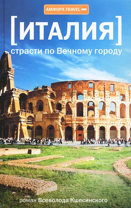 Всеволод Кшесинский Италия. Страсти по Вечному городу страсти по митрофану