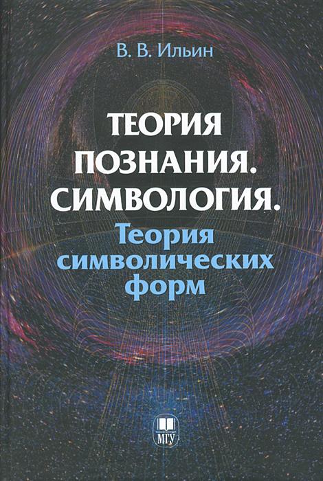 В. В. Ильин Теория познания. Симвология. Теория символических форм ильин в теория познания философия как оправдание абсолютов в поисках causa finalis