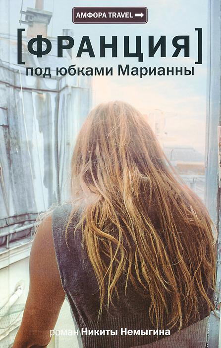 Никита Немыгин Франция. Под юбками Марианны бунин и а грамматика любви рассказ повесть роман