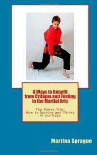 8 Ways to Benefit From Critique and Testing in the Martial Arts: The Power Trip: How to Survive and Thrive in the Dojo: Volume 5 michael burchell no excuses how you can turn any workplace into a great one