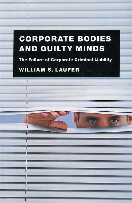 Corporate Bodies and Guilty Minds: The Falure of Corporate Criminal Liability