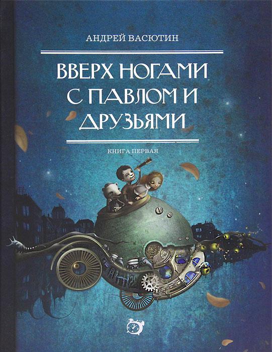 Андрей Васютин Вверх ногами с Павлом и друзьями. Книга 1 ирина каюкова хорошо сдрузьями