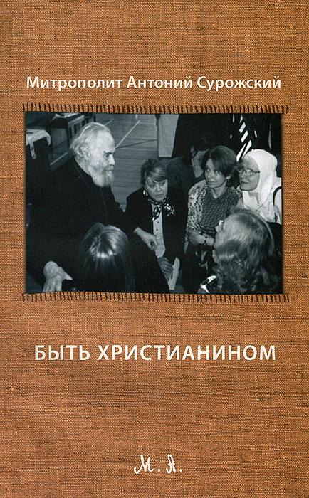 Митрополит Антоний Сурожский Быть христианином митрополит антоний сурожский быть христианином третье издание
