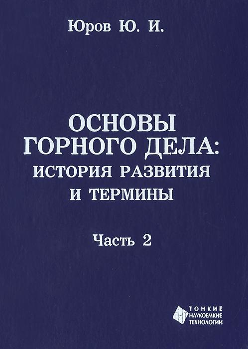 Ю. И. Юров Основы горного дела. История развития и основные термины. В 2 частях. Часть 2