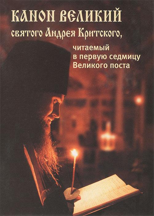 Канон Великий святого Андрея Критского, читаемый в первую седмицу Великого поста чтение на каждый день великого поста купить