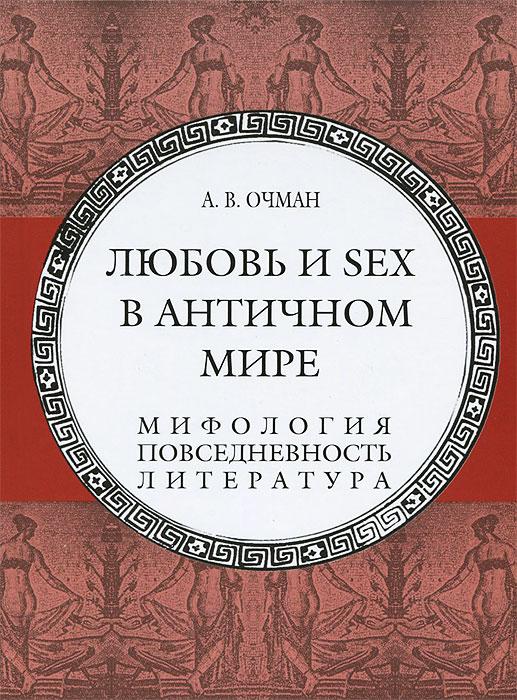 А. В. Очман Любовь и sex в античном мире. Мифология, повседневность, литература