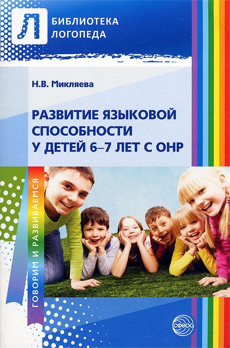 Н. В. Микляева Развитие языковой способности у детей 6—7 лет с ОНР эксмо интеллектуальное развитие для детей 6 7 лет