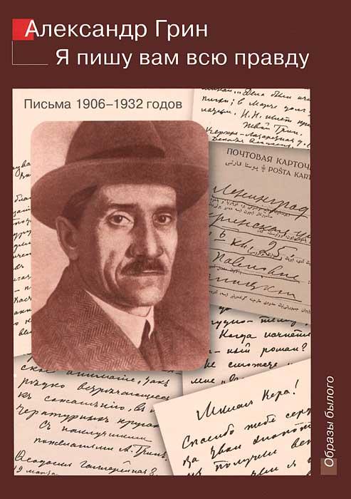 Александр Грин Я пишу вам всю правду. Письма 1906-1932 годов