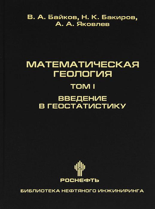 В. А. Байков, Н. К. Бакиров, А. А. Яковлев Математическая геология. Том 1. Введение в геостатистику иваницкая и яковлев а введение в экономику недвижимости