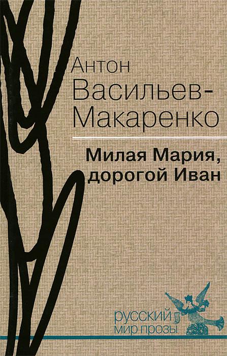 Антон Васильев-Макаренко Милая Мария, дорогой Иван