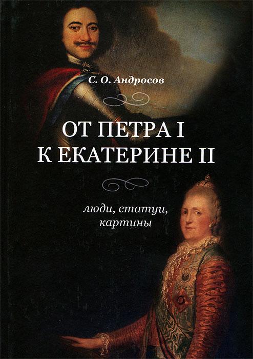 С. О. Андросов От Петра I к Екатерине II. Люди, статуи, картины