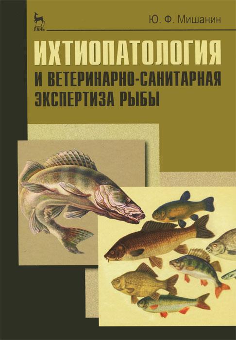 Ю. Ф. Мишанин Ихтиопатология и ветеринарно-санитарная экспертиза рыбы интернет зоомагазин рыб доставка по россии