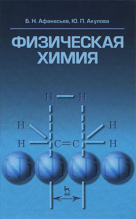 Физическая химия. Б. Н. Афанасьев, Ю. П. Акулова