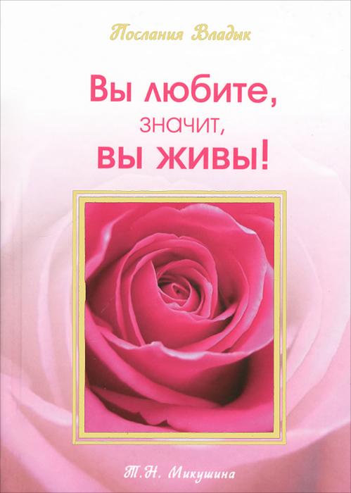 Вы любите, значит, вы живы!. Т. Н. Микушина