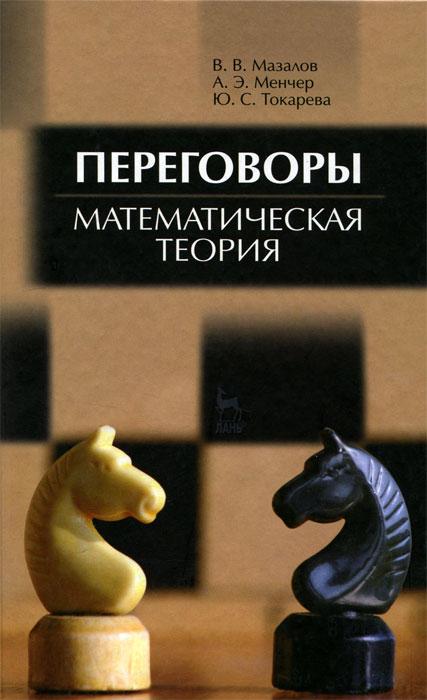 В. В. Мазалов, А. Э. Менчер, Ю. С. Токарева Переговоры. Математическая теория книги эксмо переговоры без компромиссов веди переговоры так словно от них зависит твоя жизнь