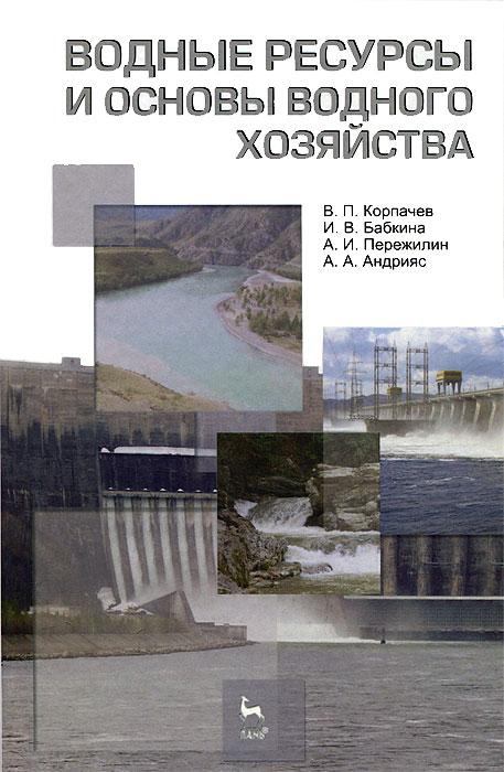 Водные ресурсы и основы водного хозяйства. В. П. Корпачев, И. В. Бабкина, А. И. Пережилин, А. А. Андрияс