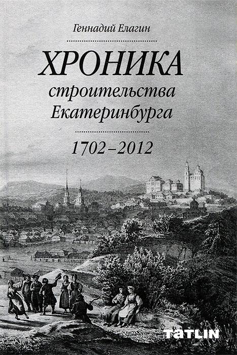 Геннадий Елагин Хроника строительства Екатеринбурга. 1702 - 2012