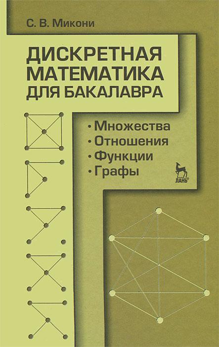 Дискретная математика для бакалавра. Множества, отношения, функции, графы. С. В. Микони