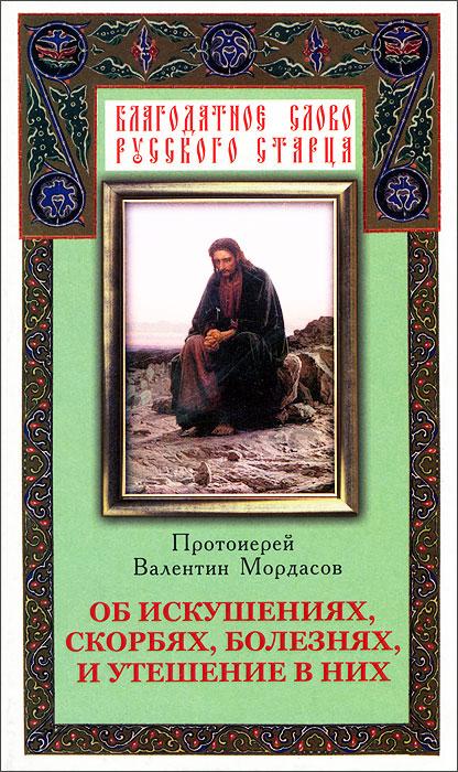 Протоиерей Валентин Мордасов Об искушениях, скорбях, болезнях, и утешение в них книги эксмо как относиться к себе и к людям