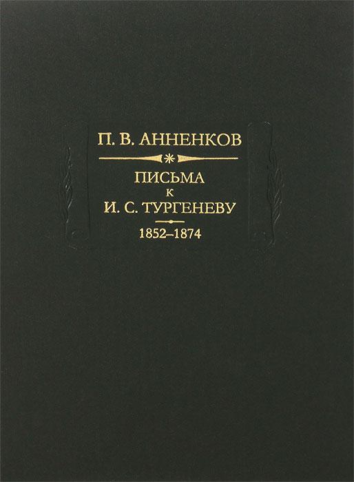 П. В. Анненков Письма к И. С. Тургеневу. В 2 книгах. Книга 1. 1852-1874 kutek бра kutek bibione bib k 1 p p