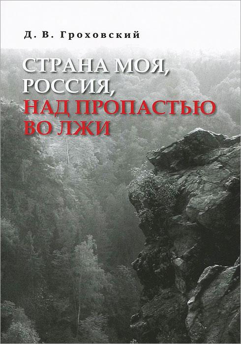 Д. В. Гроховский Страна моя, Россия, над пропастью во лжи лихачев д моя война в блокадном ленинграде