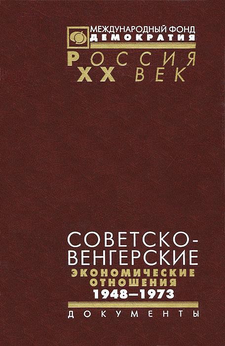Советско-венгерские экономические отношения 1948-1973 кизилова ирина лишний солдат документы публикации очерки