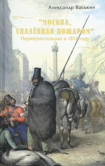 """Александр Васькин. """"Москва, спаленная пожаром"""". Первопрестольная в 1812 году"""