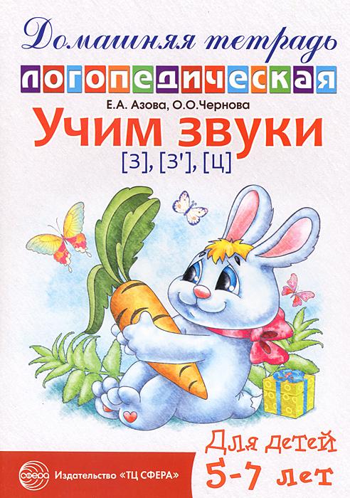 Е. А. Азова, О. Чернова Учим звуки [з], [з], [ц]. Домашняя логопедическая тетрадь для детей 5-7 лет