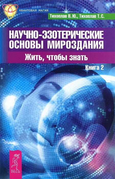Научно-эзотерические основы мироздания. Жить, чтобы знать. Книга 2. В. Ю. Тихоплав, Т. С. Тихоплав