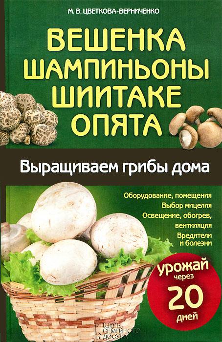 М. В. Цветкова-Верниченко Вешенка, шампиньоны, шиитаке, опята. Выращиваем грибы дома мицелий грибов вешенка рожковидная на 16 древесных палочках