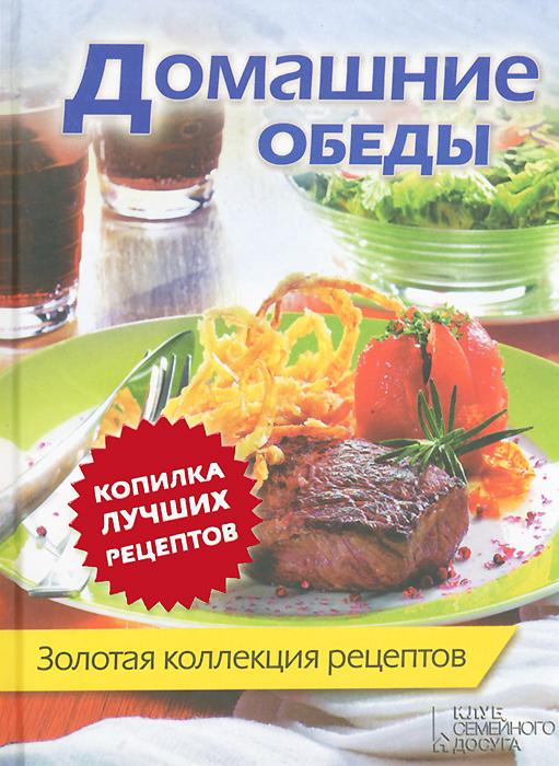 Домашние обеды. Золотая коллекция рецептов самая горячая кулинарная книга