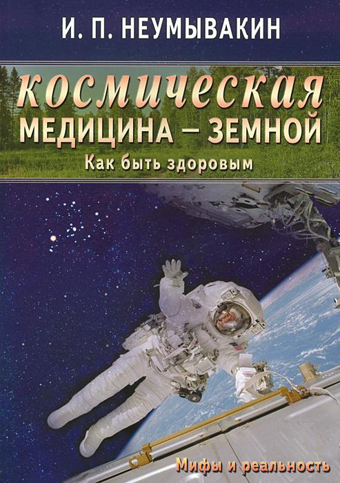 И. П. Неумывакин Космическая медицина - земной. Как быть здоровым. Мифы и реальность неумывакин иван павлович йод мифы и реальность