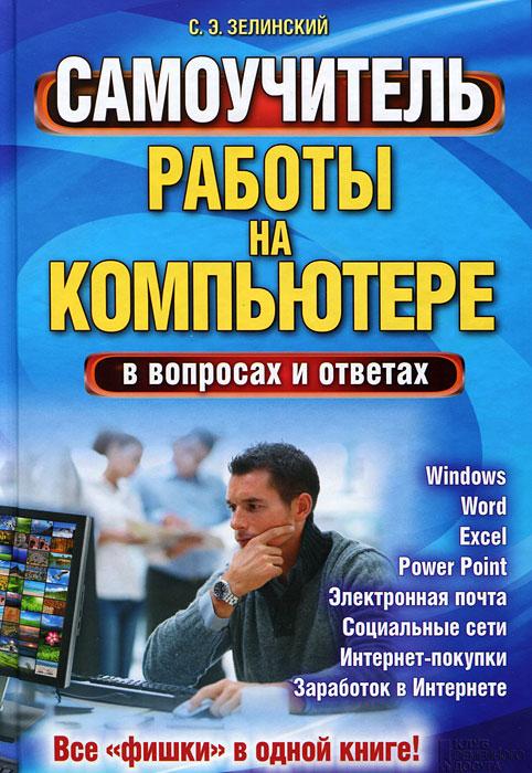 С. Э. Зелинский Самоучитель работы на компьютере в вопросах и ответах. Все фишки в одной книге! компьютер ноутбук планшет смартфон для всех самоучитель в вопросах и ответах
