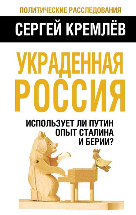 Сергей Кремлёв Украденная Россия. Использует ли Путин опыт Сталина и Берии?