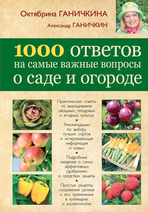 Ганичкина О.А., Ганичкин А.В. 1000 ответов на самые важные вопросы о саде и огороде