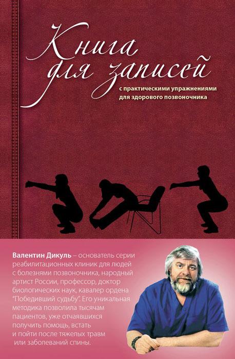Валентин Дикуль Книга для записей с практическими упражнениями для здорового позвоночника дикуль в книга для записей с практическими упражнениями для здорового позвоночника