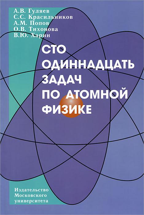 Сто одиннадцать задач по атомной физике. А. В. Гуляев, С. С. Красильников, А. М. Попов, О. В. Тихонов, В. Ю. Харин