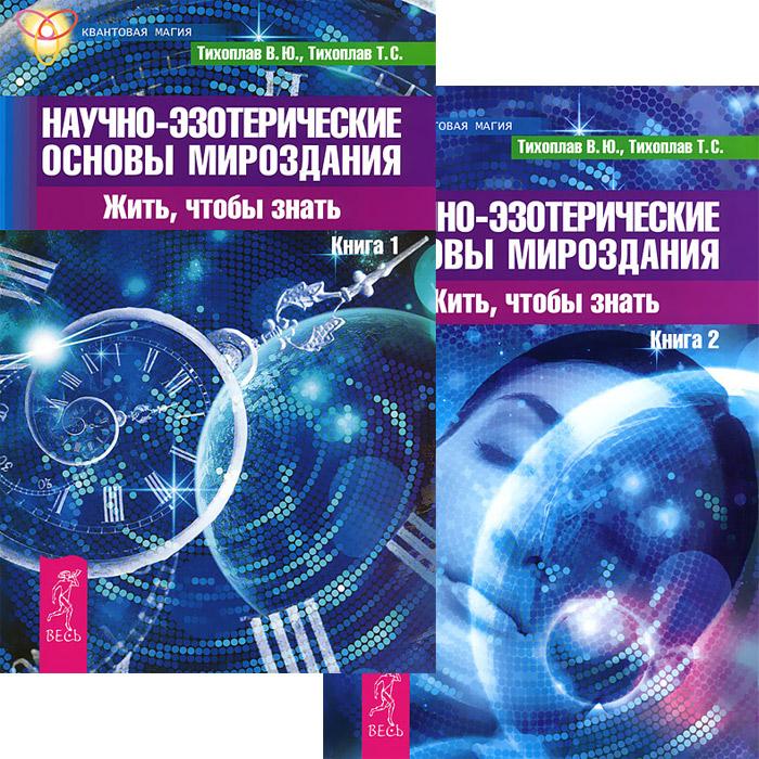 Научно-эзотерические основы мироздания. Жить, чтобы знать. Книга 1-2 (комплект из 2 книг). В. Ю. Тихоплав, Т. С. Тихоплав