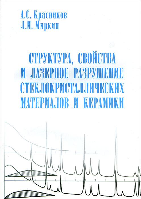 Zakazat.ru: Структура, свойства и лазерное разрушение стеклокристаллических материалов и керамики. А. С. Красников, Л. И. Миркин