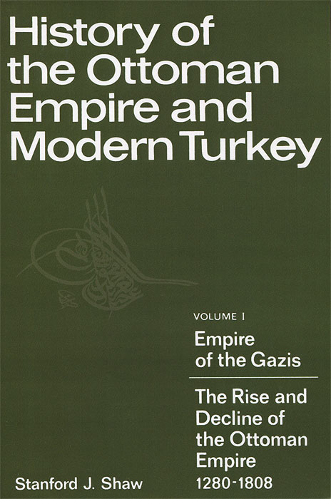 History of the Ottoman Empire and Modern Turkey Volume 1 Empire of the Gazis The Rise and Decline of the Ottoman Empire 1280-1808