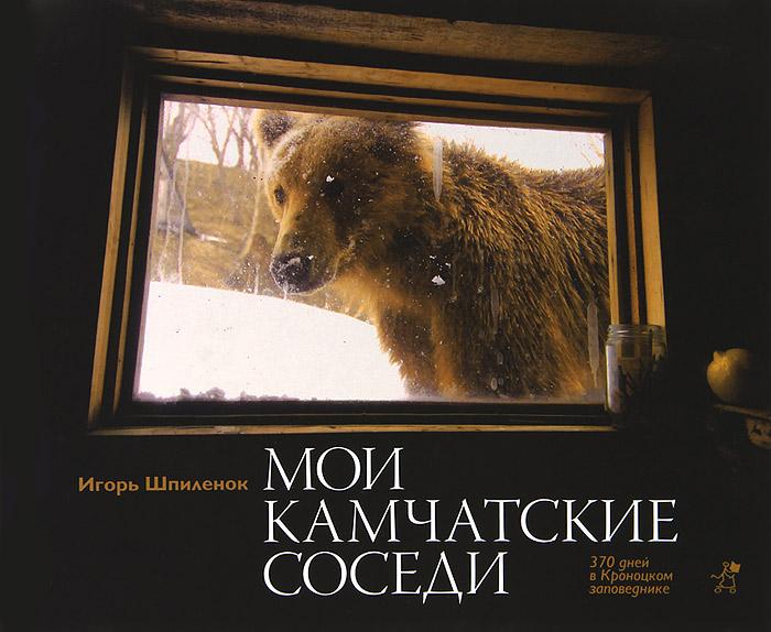 Игорь Шпиленок Мои камчатские соседи. 370 дней в Кроноцком заповеднике шпиленок и мои камчатские соседи фотокнига