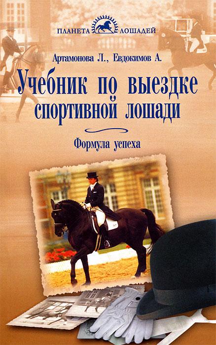 Учебник по выездке спортивной лошади. Формула успеха. Л. Артамонова, А. Евдокимов
