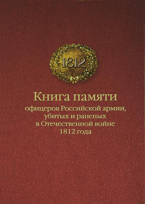Книга памяти офицеров российской армии, убитых и раненых в Отечественной войне 1812 года памяти убитых церквей