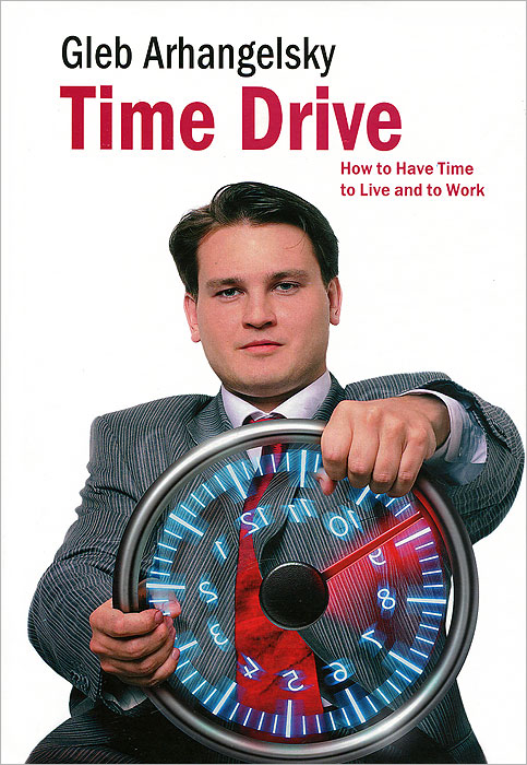 Gleb Arhangelsky Time-Drive: How to Have Time to Live and to Work how i live now